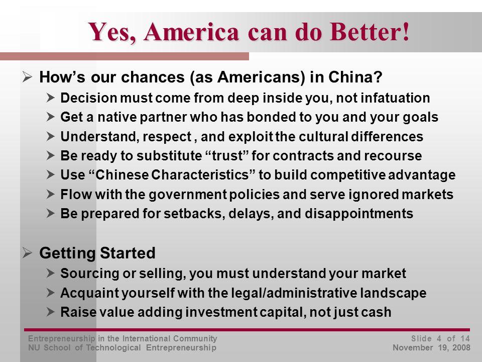 Entrepreneurship in the International Community NU School of Technological Entrepreneurship Slide 4 of 14 November 19, 2008 Yes, America can do Better.