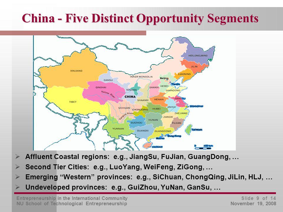Entrepreneurship in the International Community NU School of Technological Entrepreneurship Slide 9 of 14 November 19, 2008 China - Five Distinct Opportunity Segments  Affluent Coastal regions: e.g., JiangSu, FuJian, GuangDong, …  Second Tier Cities: e.g., LuoYang, WeiFeng, ZiGong, …  Emerging Western provinces: e.g., SiChuan, ChongQing, JiLin, HLJ, …  Undeveloped provinces: e.g., GuiZhou, YuNan, GanSu, …