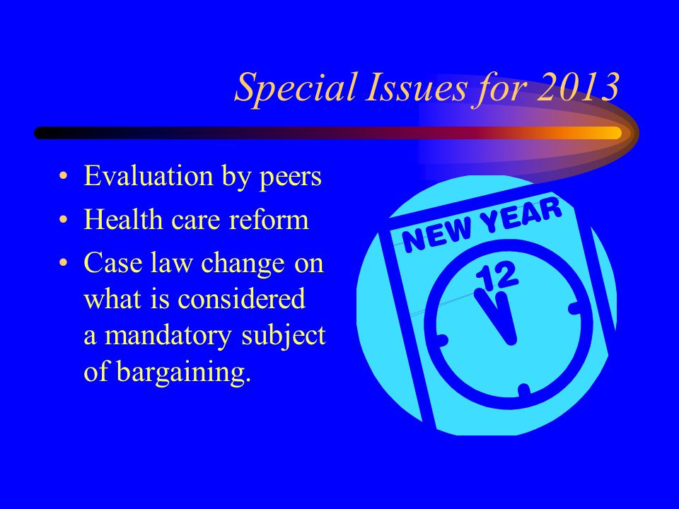 Special Issues for 2013 Evaluation by peers Health care reform Case law change on what is considered a mandatory subject of bargaining.
