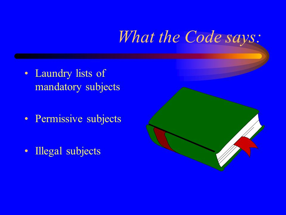 What the Code says: Laundry lists of mandatory subjects Permissive subjects Illegal subjects