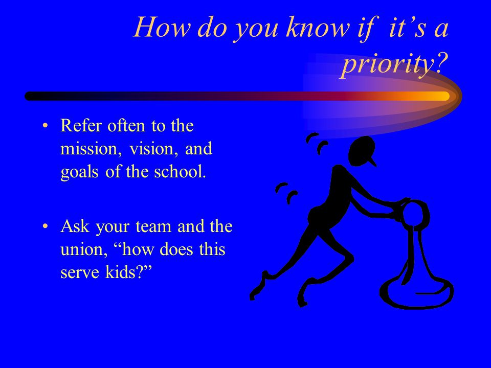 How do you know if it's a priority. Refer often to the mission, vision, and goals of the school.
