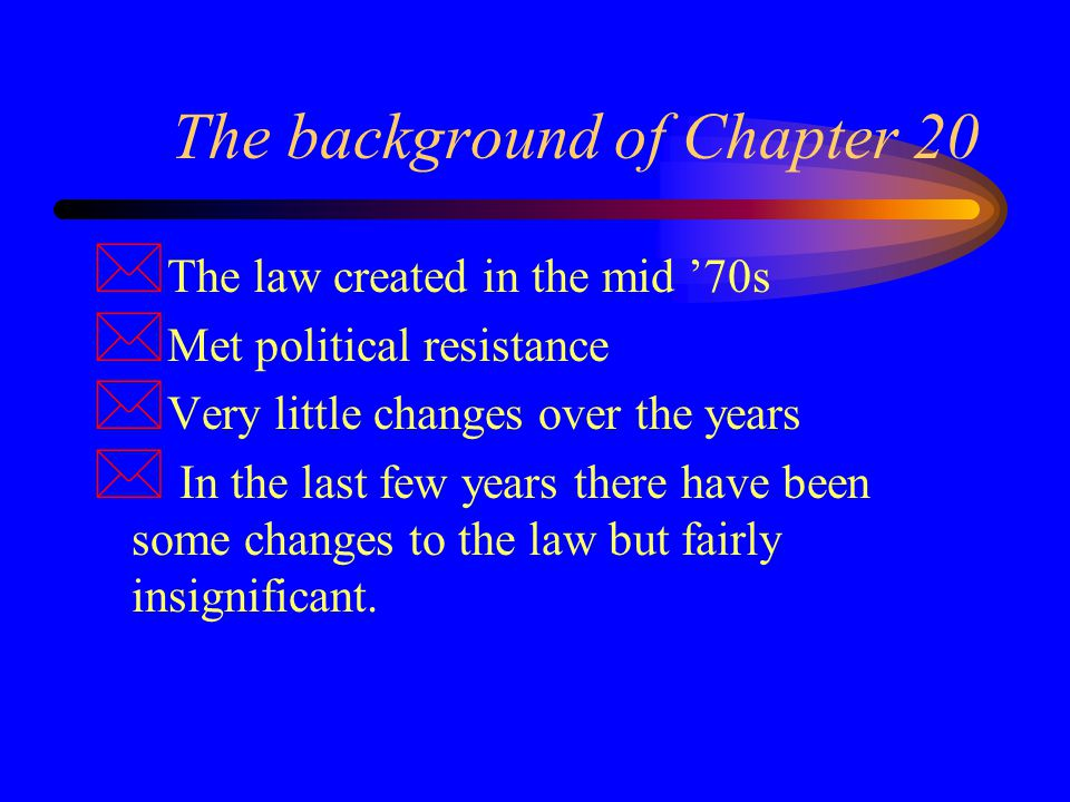 The background of Chapter 20 * The law created in the mid '70s * Met political resistance * Very little changes over the years * In the last few years there have been some changes to the law but fairly insignificant.