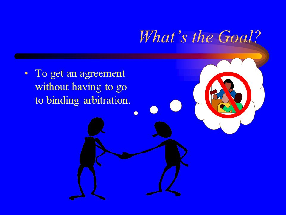 What's the Goal To get an agreement without having to go to binding arbitration.