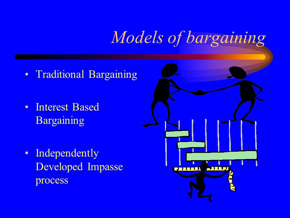 Models of bargaining Traditional Bargaining Interest Based Bargaining Independently Developed Impasse process