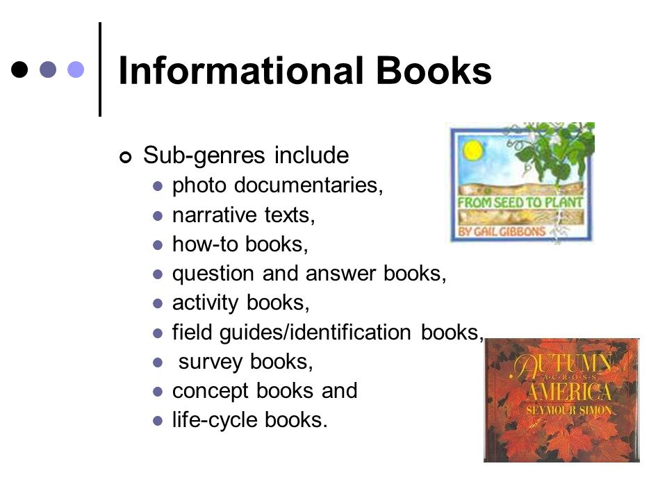 Informational Books Sub-genres include photo documentaries, narrative texts, how-to books, question and answer books, activity books, field guides/identification books, survey books, concept books and life-cycle books.