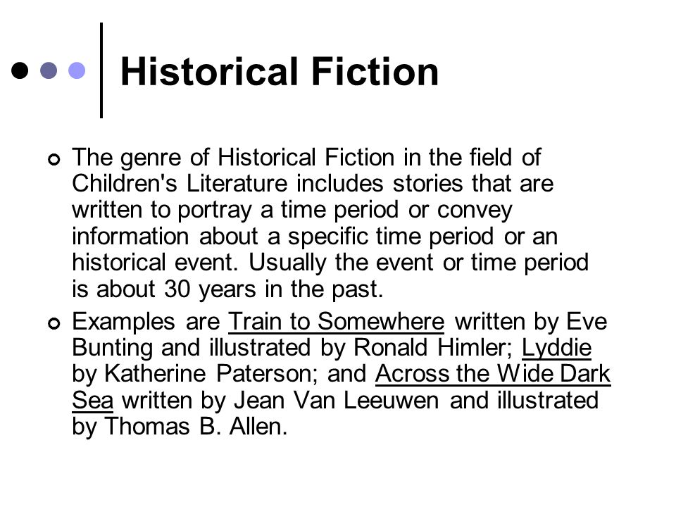 Historical Fiction The genre of Historical Fiction in the field of Children s Literature includes stories that are written to portray a time period or convey information about a specific time period or an historical event.