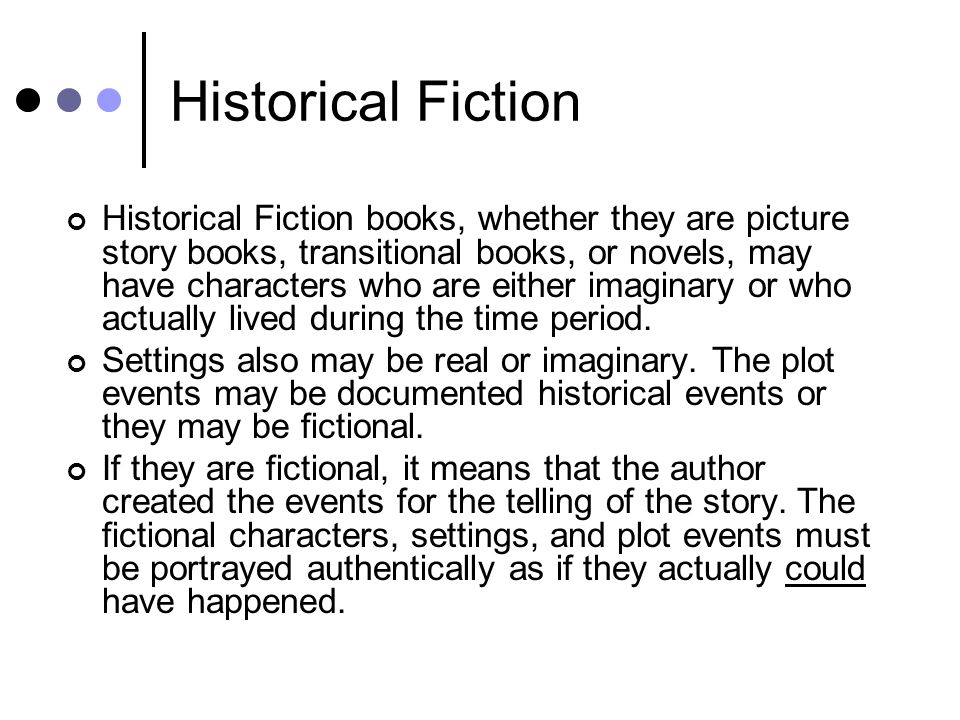 Historical Fiction Historical Fiction books, whether they are picture story books, transitional books, or novels, may have characters who are either imaginary or who actually lived during the time period.
