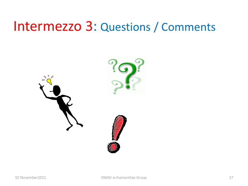 Intermezzo 3: Questions / Comments 10 November2011KNAW e-Humanities Group17