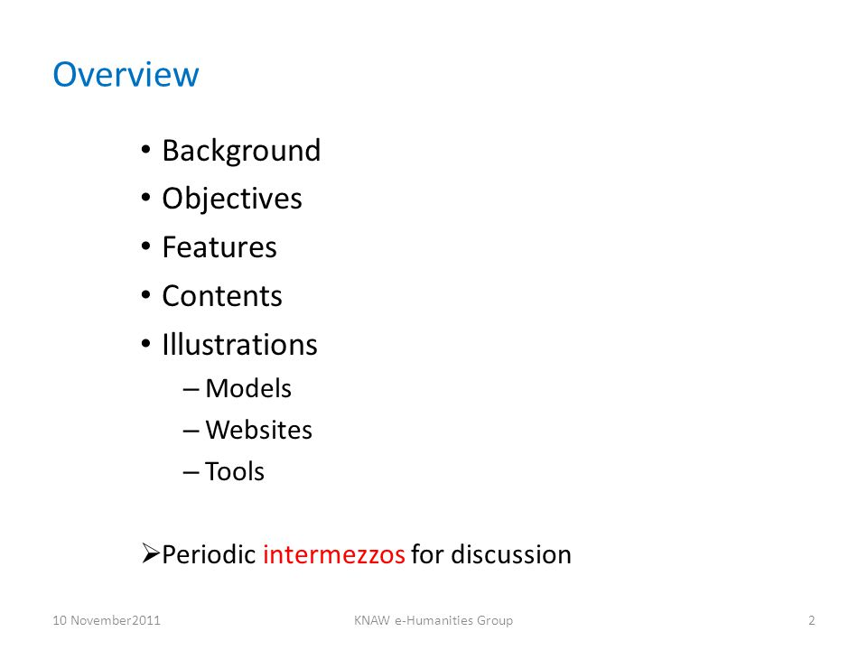 Overview Background Objectives Features Contents Illustrations – Models – Websites – Tools  Periodic intermezzos for discussion 10 November2011KNAW e-Humanities Group2