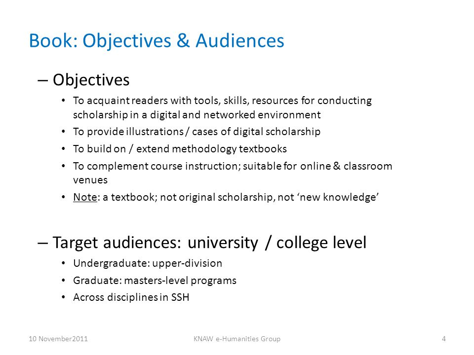 Features: Structure, Website – Uniform chapter structure Generic chapter outline with section divisions Boxed texts, e.g., descriptions of tools, cases of digital scholarship Annotated references & resources Exercises / assignments / study questions – Accompanying website Excerpts from chapter materials ('trailers', not full text) Supplementary materials – readings – links – exercises Instructor's guide; course syllabus; other syllabi Website: not advanced 'enhanced publication' 10 November2011KNAW e-Humanities Group5