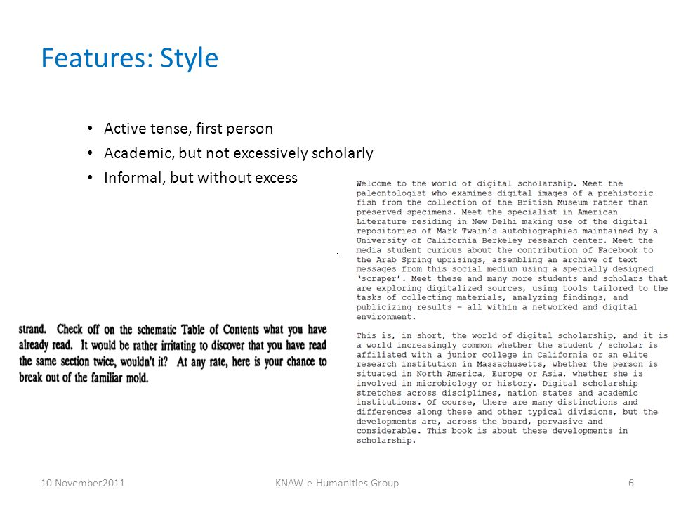 Features: Style Active tense, first person Academic, but not excessively scholarly Informal, but without excess 10 November2011KNAW e-Humanities Group6