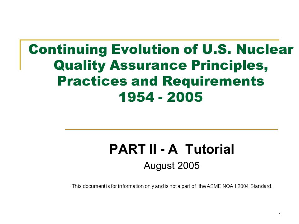1 Continuing Evolution of U.S. Nuclear Quality Assurance Principles, Practices and Requirements 1954 - 2005 PART II - A Tutorial August 2005 This docu
