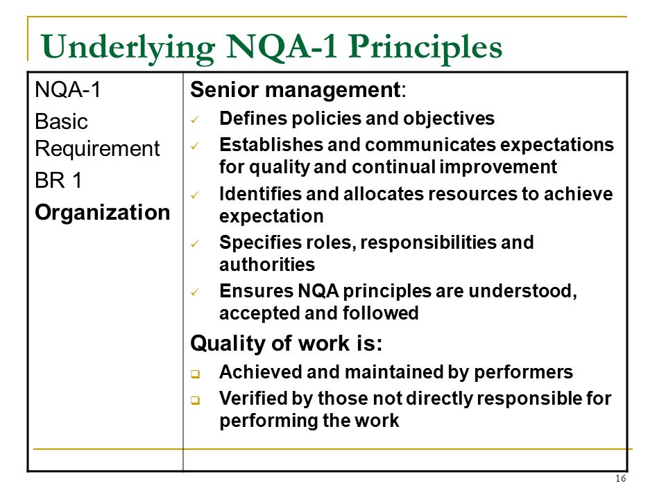 16 Underlying NQA-1 Principles NQA-1 Basic Requirement BR 1 Organization Senior management: Defines policies and objectives Establishes and communicates expectations for quality and continual improvement Identifies and allocates resources to achieve expectation Specifies roles, responsibilities and authorities Ensures NQA principles are understood, accepted and followed Quality of work is:  Achieved and maintained by performers  Verified by those not directly responsible for performing the work
