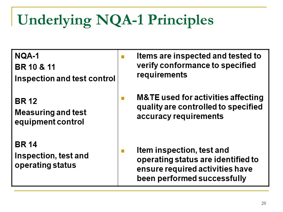 20 Underlying NQA-1 Principles NQA-1 BR 10 & 11 Inspection and test control BR 12 Measuring and test equipment control BR 14 Inspection, test and operating status Items are inspected and tested to verify conformance to specified requirements M&TE used for activities affecting quality are controlled to specified accuracy requirements Item inspection, test and operating status are identified to ensure required activities have been performed successfully