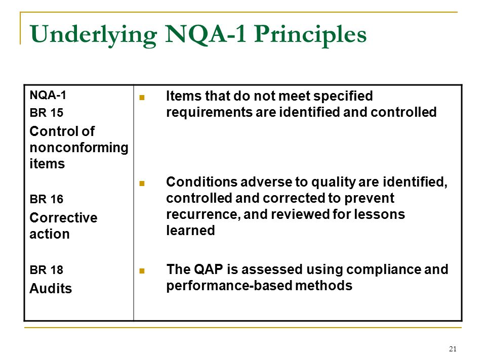 21 Underlying NQA-1 Principles NQA-1 BR 15 Control of nonconforming items BR 16 Corrective action BR 18 Audits Items that do not meet specified requirements are identified and controlled Conditions adverse to quality are identified, controlled and corrected to prevent recurrence, and reviewed for lessons learned The QAP is assessed using compliance and performance-based methods