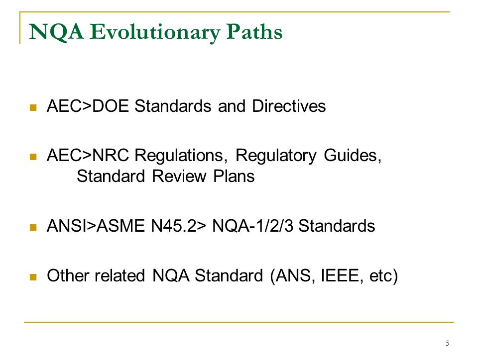 5 NQA Evolutionary Paths AEC>DOE Standards and Directives AEC>NRC Regulations, Regulatory Guides, Standard Review Plans ANSI>ASME N45.2> NQA-1/2/3 Standards Other related NQA Standard (ANS, IEEE, etc)