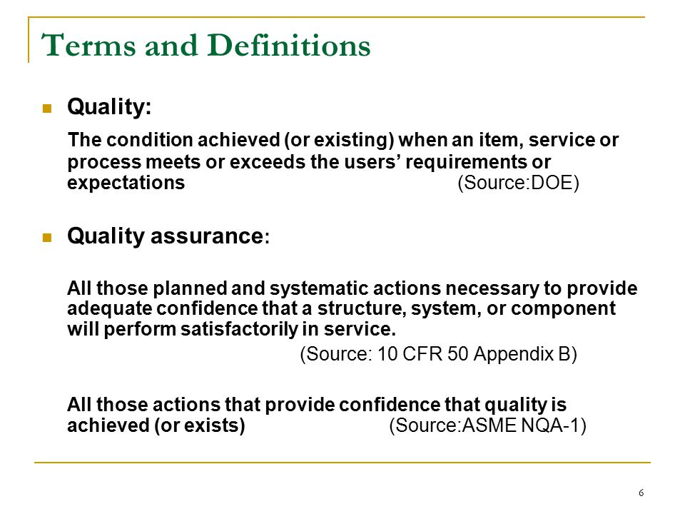 6 Terms and Definitions Quality: The condition achieved (or existing) when an item, service or process meets or exceeds the users' requirements or expectations (Source:DOE) Quality assurance : All those planned and systematic actions necessary to provide adequate confidence that a structure, system, or component will perform satisfactorily in service.