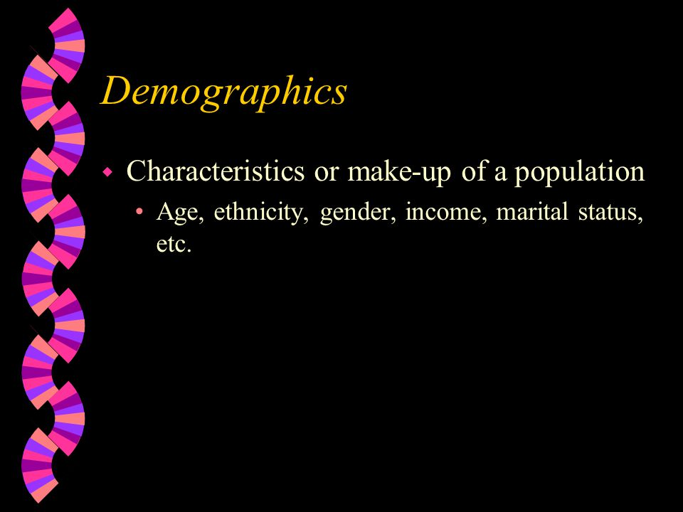 Demographics w Characteristics or make-up of a population Age, ethnicity, gender, income, marital status, etc.