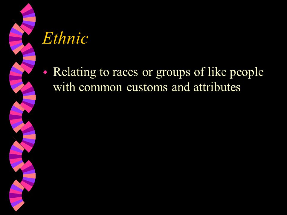 Ethnic w Relating to races or groups of like people with common customs and attributes
