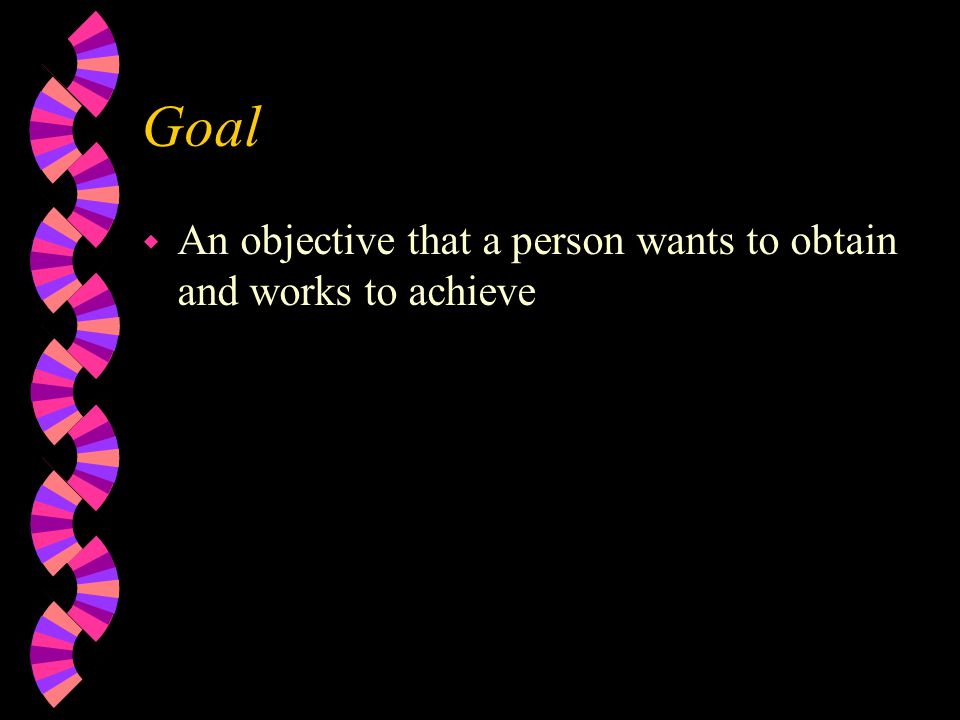Goal w An objective that a person wants to obtain and works to achieve