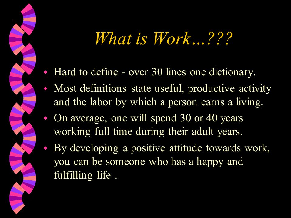 What is Work…??? w Hard to define - over 30 lines one dictionary. w Most definitions state useful, productive activity and the labor by which a person