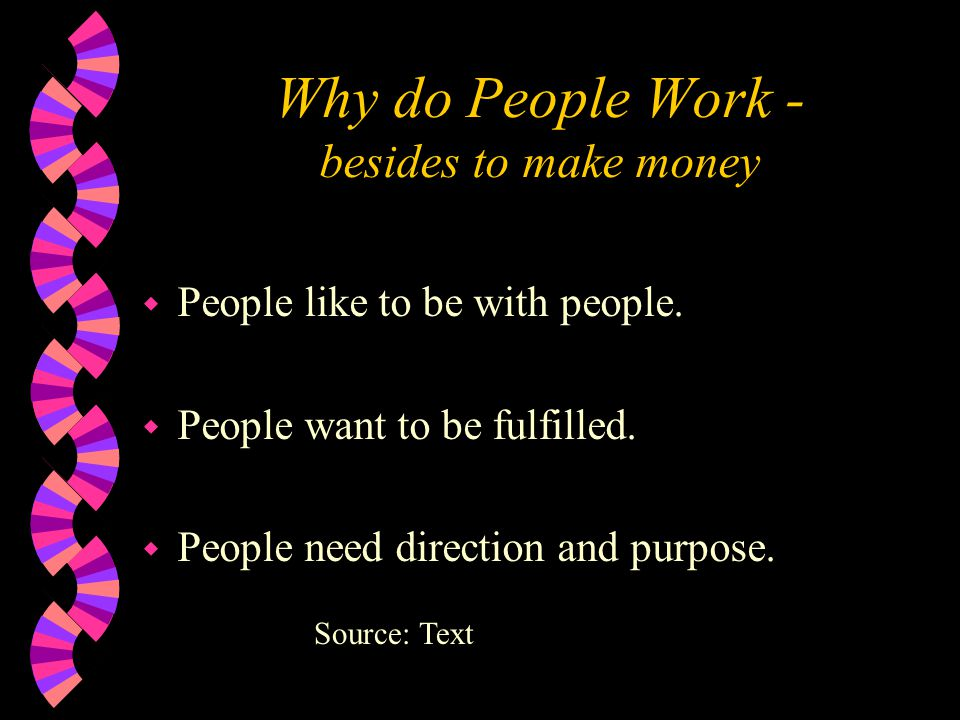 Why do People Work - besides to make money w People like to be with people. w People want to be fulfilled. w People need direction and purpose. Source