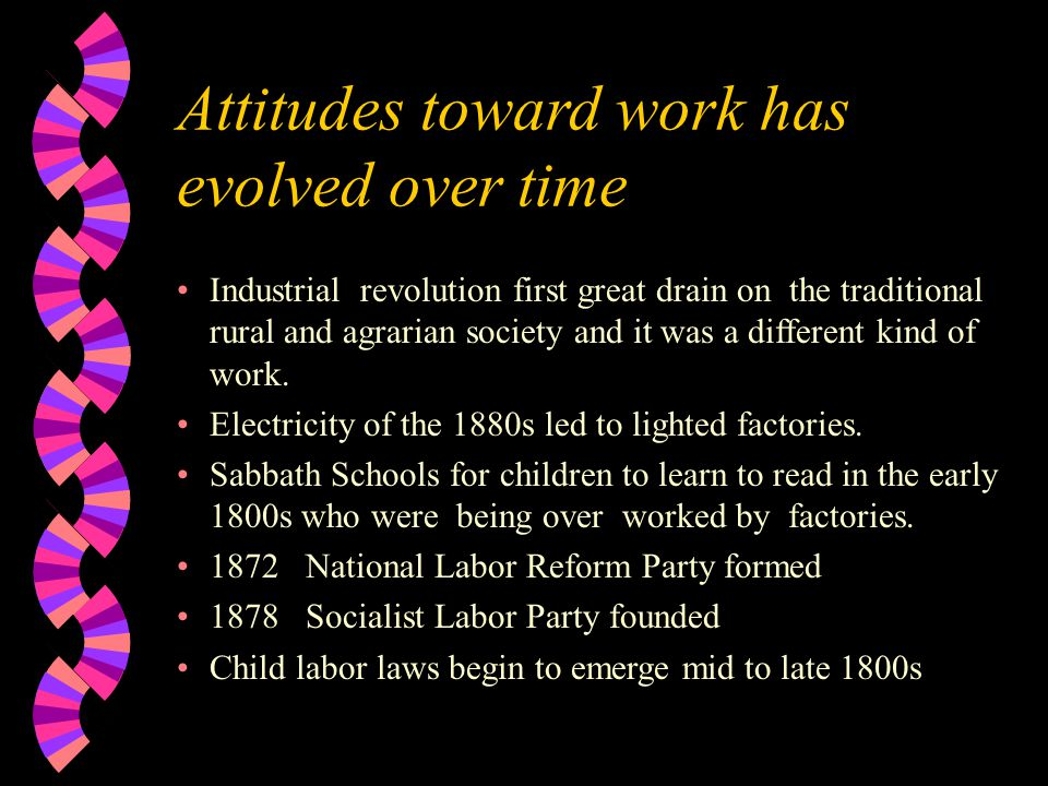 Attitudes toward work has evolved over time Industrial revolution first great drain on the traditional rural and agrarian society and it was a different kind of work.