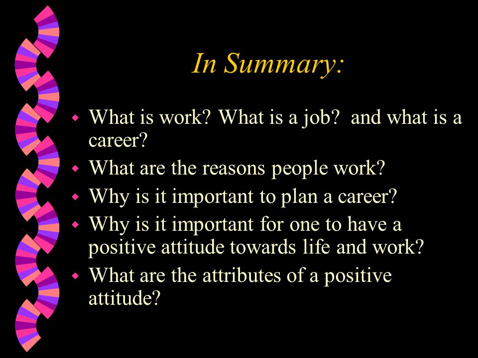 In Summary: w What is work? What is a job? and what is a career? w What are the reasons people work? w Why is it important to plan a career? w Why is