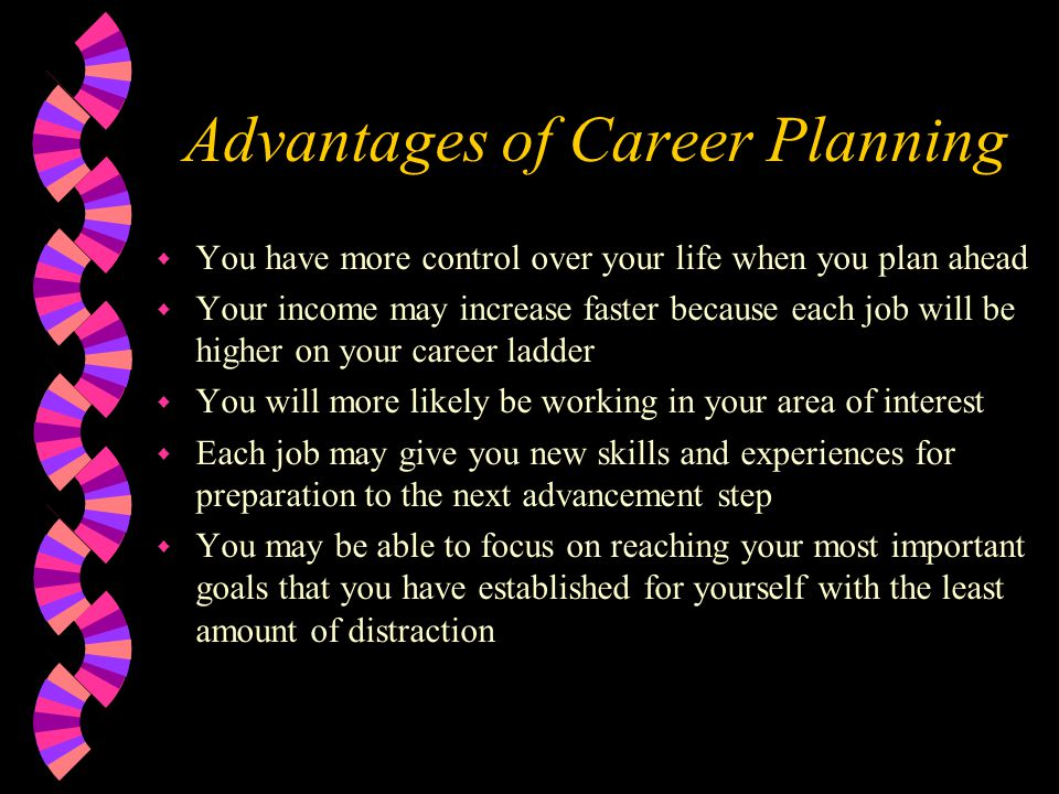 Advantages of Career Planning w You have more control over your life when you plan ahead w Your income may increase faster because each job will be hi