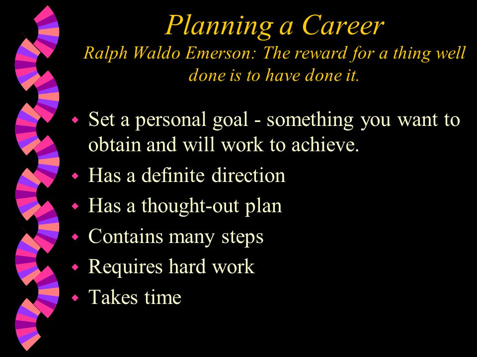 Planning a Career Ralph Waldo Emerson: The reward for a thing well done is to have done it. w Set a personal goal - something you want to obtain and w