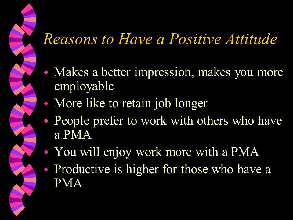 Reasons to Have a Positive Attitude w Makes a better impression, makes you more employable w More like to retain job longer w People prefer to work wi