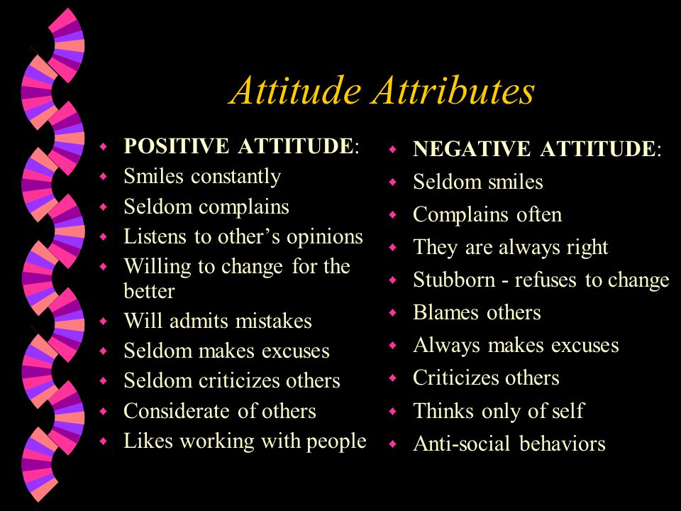 Attitude Attributes w POSITIVE ATTITUDE: w Smiles constantly w Seldom complains w Listens to other's opinions w Willing to change for the better w Will admits mistakes w Seldom makes excuses w Seldom criticizes others w Considerate of others w Likes working with people w NEGATIVE ATTITUDE: w Seldom smiles w Complains often w They are always right w Stubborn - refuses to change w Blames others w Always makes excuses w Criticizes others w Thinks only of self w Anti-social behaviors