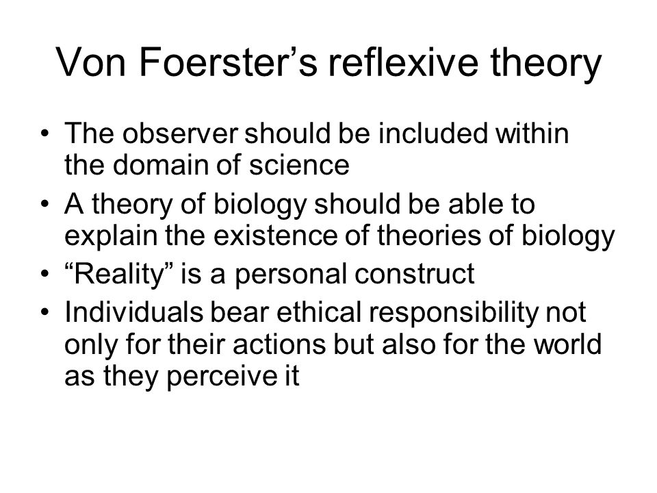 Von Foerster's reflexive theory The observer should be included within the domain of science A theory of biology should be able to explain the existence of theories of biology Reality is a personal construct Individuals bear ethical responsibility not only for their actions but also for the world as they perceive it