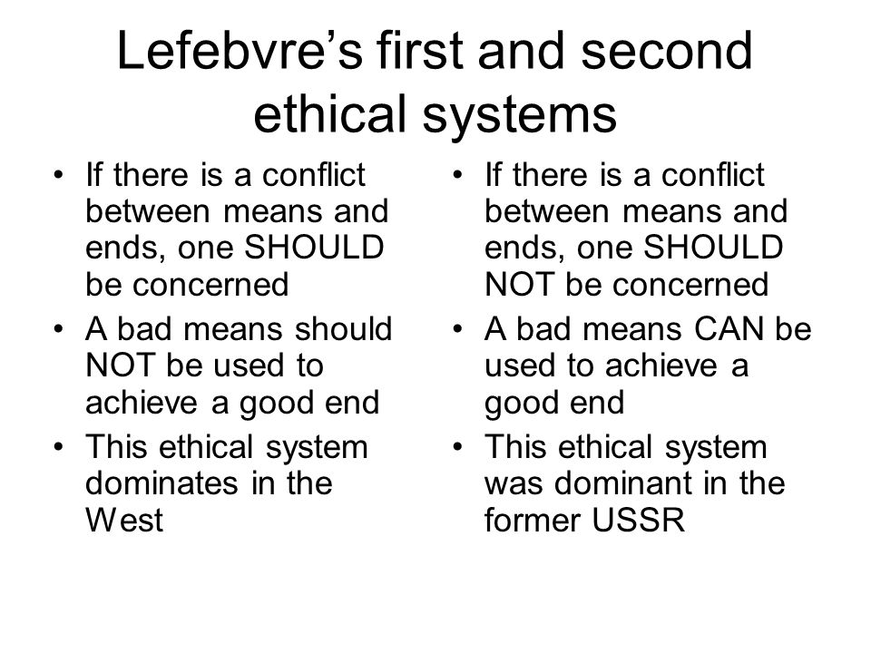 Lefebvre's first and second ethical systems If there is a conflict between means and ends, one SHOULD be concerned A bad means should NOT be used to achieve a good end This ethical system dominates in the West If there is a conflict between means and ends, one SHOULD NOT be concerned A bad means CAN be used to achieve a good end This ethical system was dominant in the former USSR