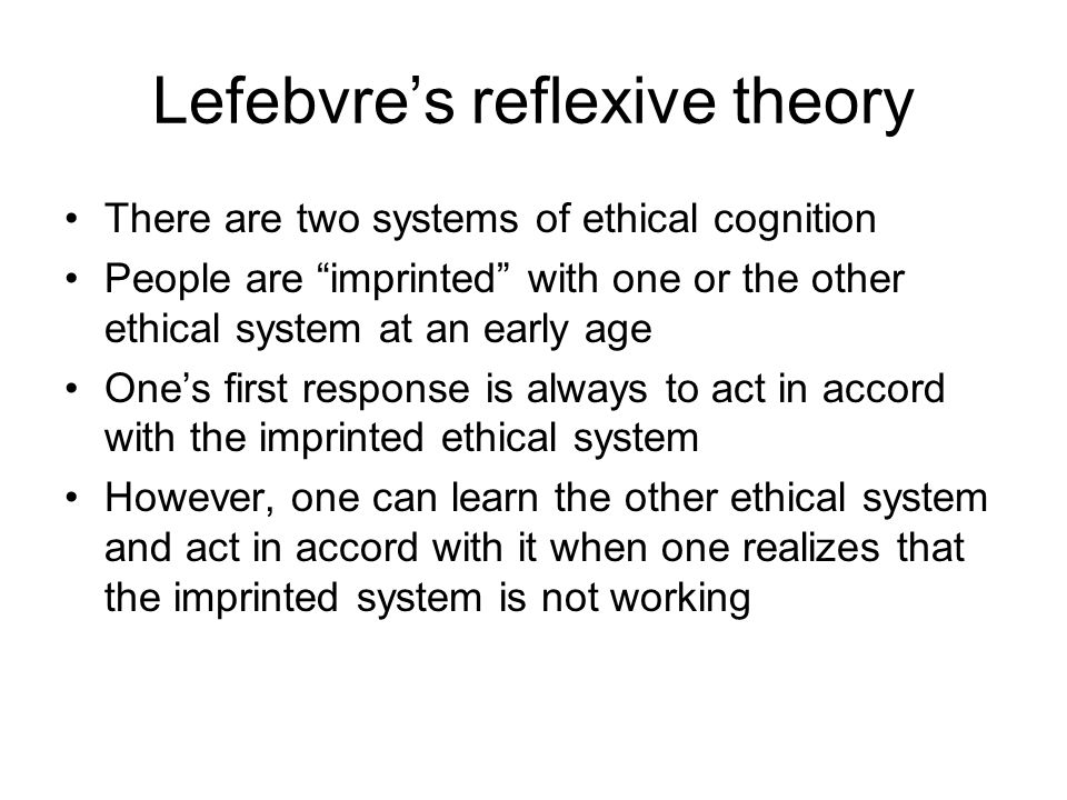 "Lefebvre's reflexive theory There are two systems of ethical cognition People are ""imprinted"" with one or the other ethical system at an early age One"