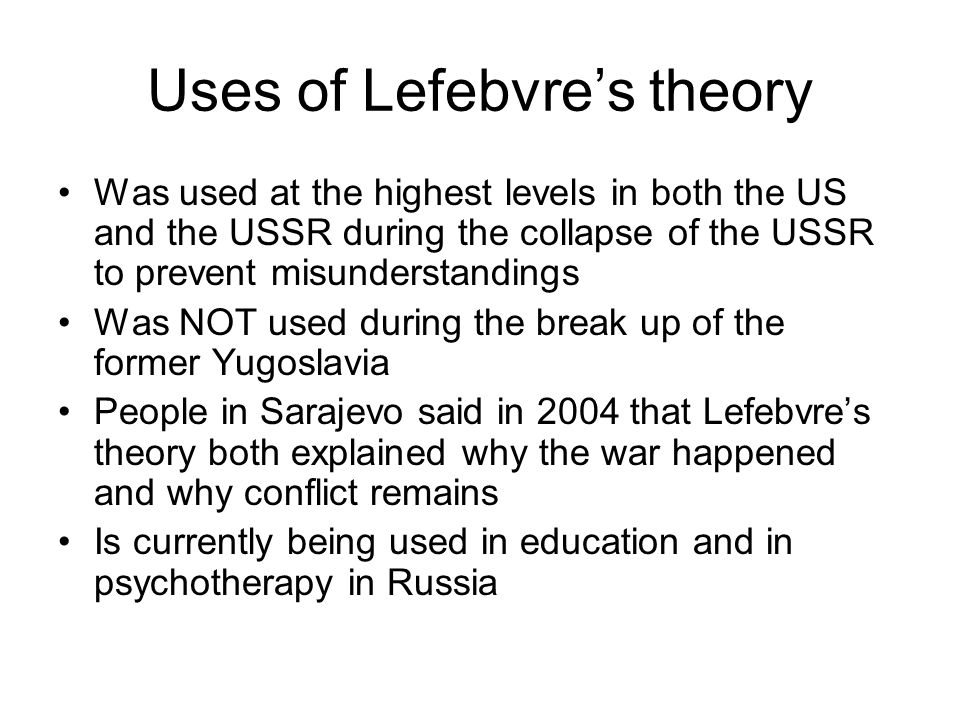 Uses of Lefebvre's theory Was used at the highest levels in both the US and the USSR during the collapse of the USSR to prevent misunderstandings Was
