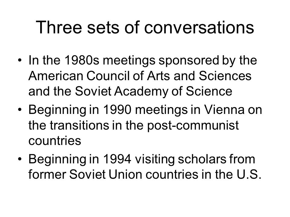 Three sets of conversations In the 1980s meetings sponsored by the American Council of Arts and Sciences and the Soviet Academy of Science Beginning in 1990 meetings in Vienna on the transitions in the post-communist countries Beginning in 1994 visiting scholars from former Soviet Union countries in the U.S.