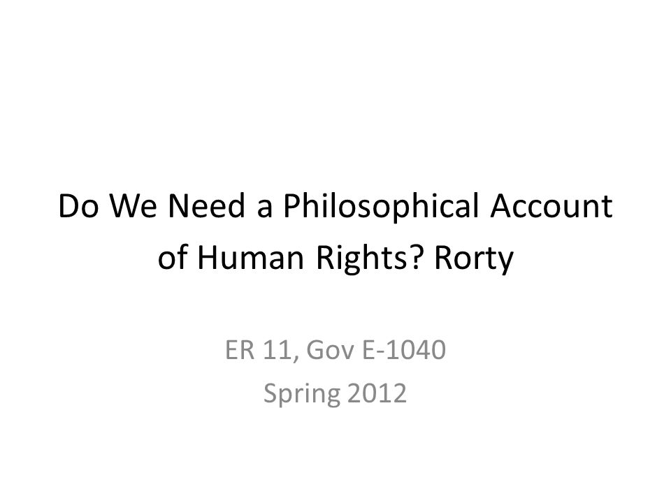 Do We Need a Philosophical Account of Human Rights Rorty ER 11, Gov E-1040 Spring 2012