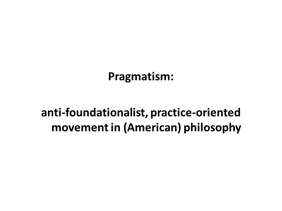 Pragmatism: anti-foundationalist, practice-oriented movement in (American) philosophy