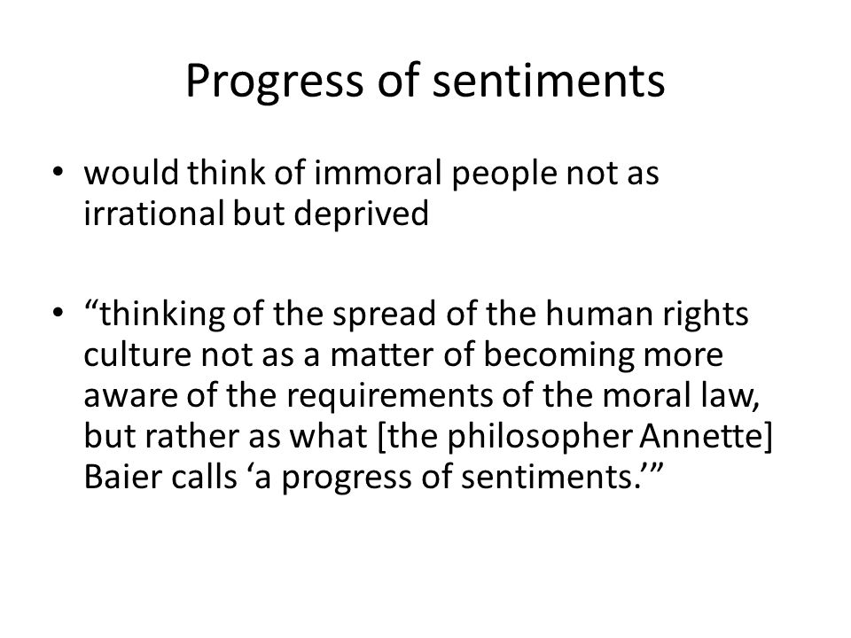 Progress of sentiments would think of immoral people not as irrational but deprived thinking of the spread of the human rights culture not as a matter of becoming more aware of the requirements of the moral law, but rather as what [the philosopher Annette] Baier calls 'a progress of sentiments.'
