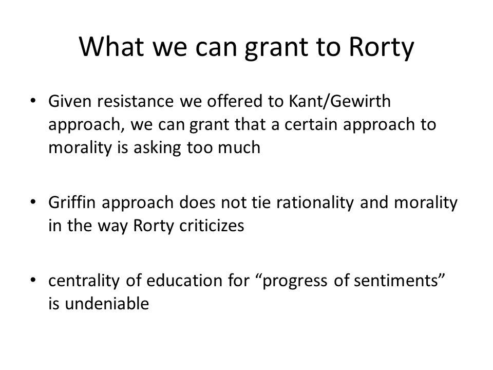 What we can grant to Rorty Given resistance we offered to Kant/Gewirth approach, we can grant that a certain approach to morality is asking too much Griffin approach does not tie rationality and morality in the way Rorty criticizes centrality of education for progress of sentiments is undeniable