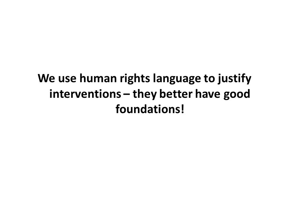 We use human rights language to justify interventions – they better have good foundations!