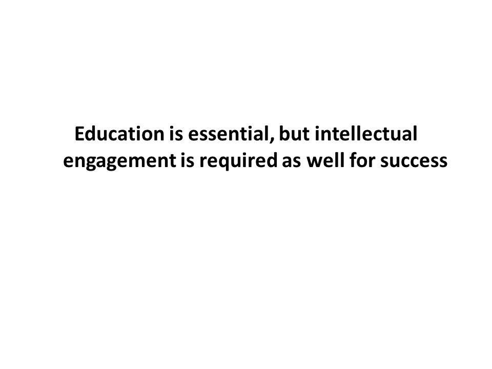 Education is essential, but intellectual engagement is required as well for success