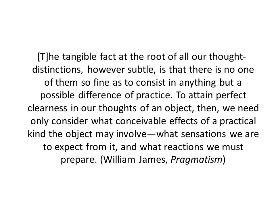 [T]he tangible fact at the root of all our thought- distinctions, however subtle, is that there is no one of them so fine as to consist in anything but a possible difference of practice.