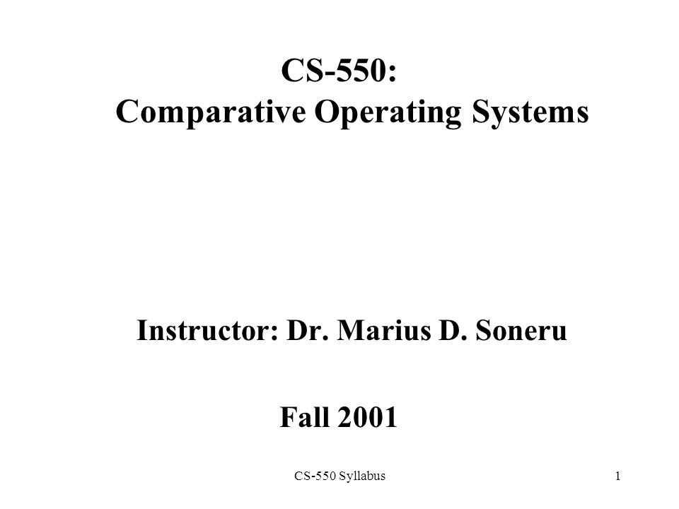CS-550 Syllabus1 CS-550: Comparative Operating Systems Instructor: Dr. Marius D. Soneru Fall 2001
