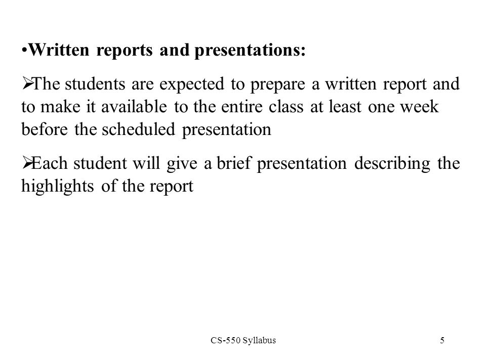 CS-550 Syllabus5 Written reports and presentations:  The students are expected to prepare a written report and to make it available to the entire cla