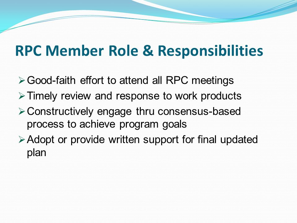RPC Member Role & Responsibilities  Good-faith effort to attend all RPC meetings  Timely review and response to work products  Constructively engage thru consensus-based process to achieve program goals  Adopt or provide written support for final updated plan