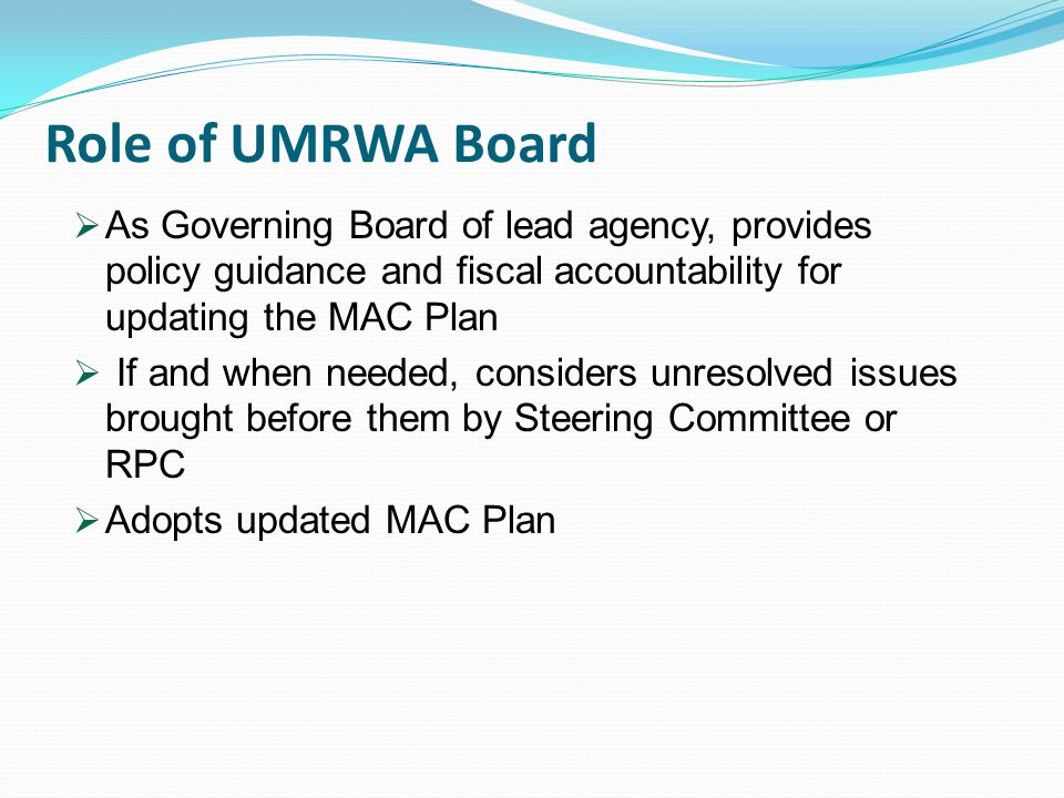 Role of UMRWA Board  As Governing Board of lead agency, provides policy guidance and fiscal accountability for updating the MAC Plan  If and when needed, considers unresolved issues brought before them by Steering Committee or RPC  Adopts updated MAC Plan