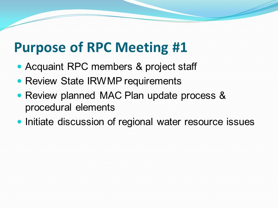 Purpose of RPC Meeting #1 Acquaint RPC members & project staff Review State IRWMP requirements Review planned MAC Plan update process & procedural elements Initiate discussion of regional water resource issues