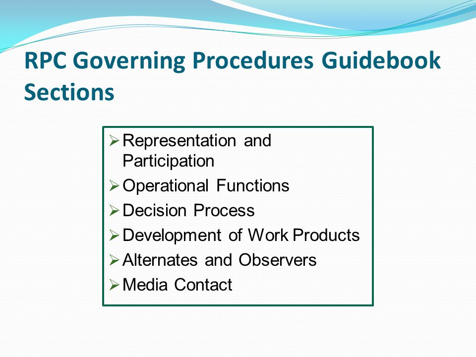RPC Governing Procedures Guidebook Sections  Representation and Participation  Operational Functions  Decision Process  Development of Work Products  Alternates and Observers  Media Contact